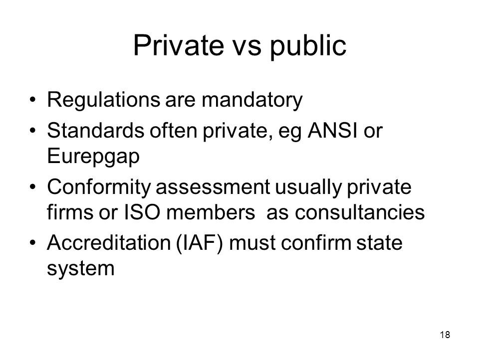 18 Private vs public Regulations are mandatory Standards often private, eg ANSI or Eurepgap Conformity assessment usually private firms or ISO members as consultancies Accreditation (IAF) must confirm state system