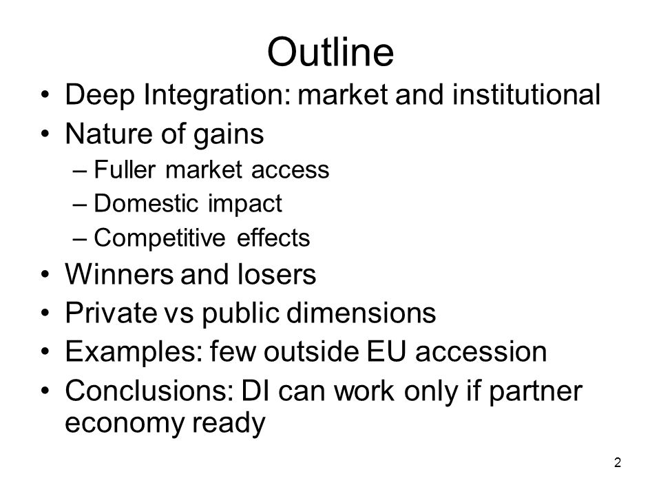 2 Outline Deep Integration: market and institutional Nature of gains –Fuller market access –Domestic impact –Competitive effects Winners and losers Private vs public dimensions Examples: few outside EU accession Conclusions: DI can work only if partner economy ready