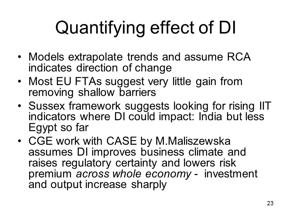 23 Quantifying effect of DI Models extrapolate trends and assume RCA indicates direction of change Most EU FTAs suggest very little gain from removing shallow barriers Sussex framework suggests looking for rising IIT indicators where DI could impact: India but less Egypt so far CGE work with CASE by M.Maliszewska assumes DI improves business climate and raises regulatory certainty and lowers risk premium across whole economy - investment and output increase sharply