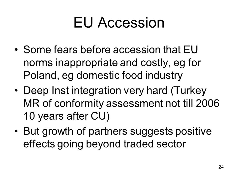 24 EU Accession Some fears before accession that EU norms inappropriate and costly, eg for Poland, eg domestic food industry Deep Inst integration very hard (Turkey MR of conformity assessment not till 2006 10 years after CU) But growth of partners suggests positive effects going beyond traded sector