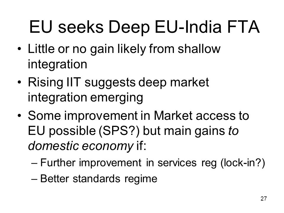 27 EU seeks Deep EU-India FTA Little or no gain likely from shallow integration Rising IIT suggests deep market integration emerging Some improvement in Market access to EU possible (SPS?) but main gains to domestic economy if: –Further improvement in services reg (lock-in?) –Better standards regime