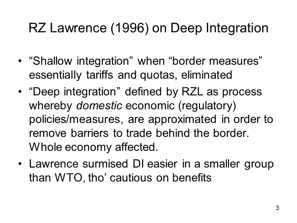 3 RZ Lawrence (1996) on Deep Integration Shallow integration when border measures essentially tariffs and quotas, eliminated Deep integration defined by RZL as process whereby domestic economic (regulatory) policies/measures, are approximated in order to remove barriers to trade behind the border.