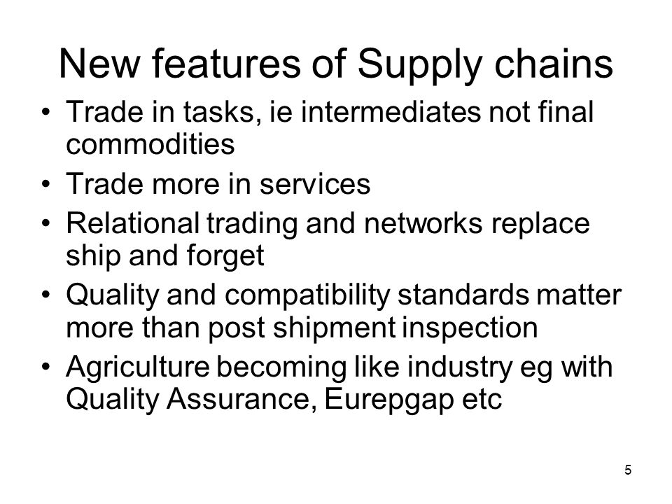 5 New features of Supply chains Trade in tasks, ie intermediates not final commodities Trade more in services Relational trading and networks replace ship and forget Quality and compatibility standards matter more than post shipment inspection Agriculture becoming like industry eg with Quality Assurance, Eurepgap etc
