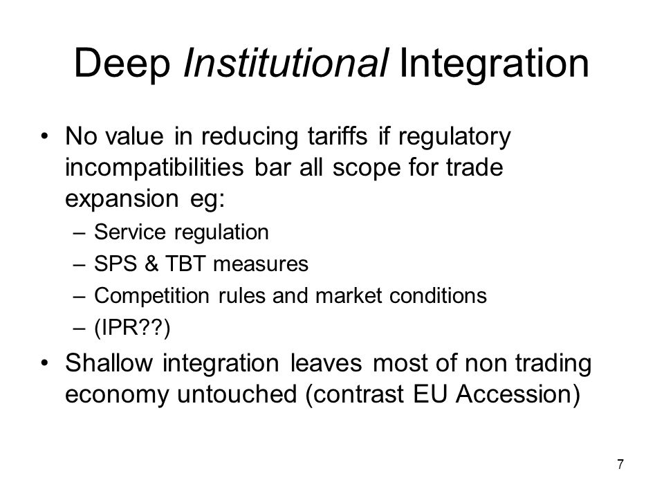 7 Deep Institutional Integration No value in reducing tariffs if regulatory incompatibilities bar all scope for trade expansion eg: –Service regulation –SPS & TBT measures –Competition rules and market conditions –(IPR??) Shallow integration leaves most of non trading economy untouched (contrast EU Accession)