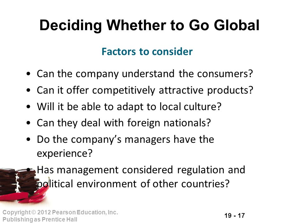 19 - 17 Copyright © 2012 Pearson Education, Inc. Publishing as Prentice Hall Deciding Whether to Go Global Can the company understand the consumers? C