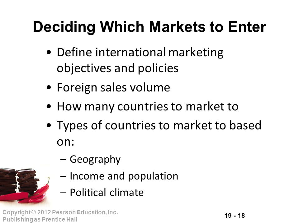 19 - 18 Copyright © 2012 Pearson Education, Inc. Publishing as Prentice Hall Define international marketing objectives and policies Foreign sales volu