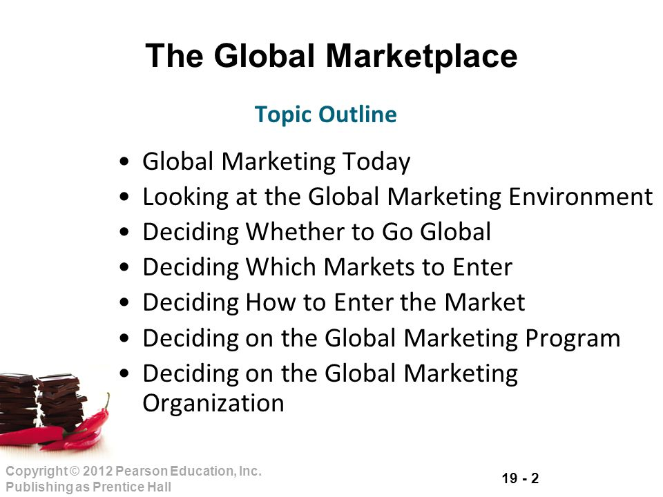 19 - 2 Copyright © 2012 Pearson Education, Inc. Publishing as Prentice Hall The Global Marketplace Global Marketing Today Looking at the Global Market