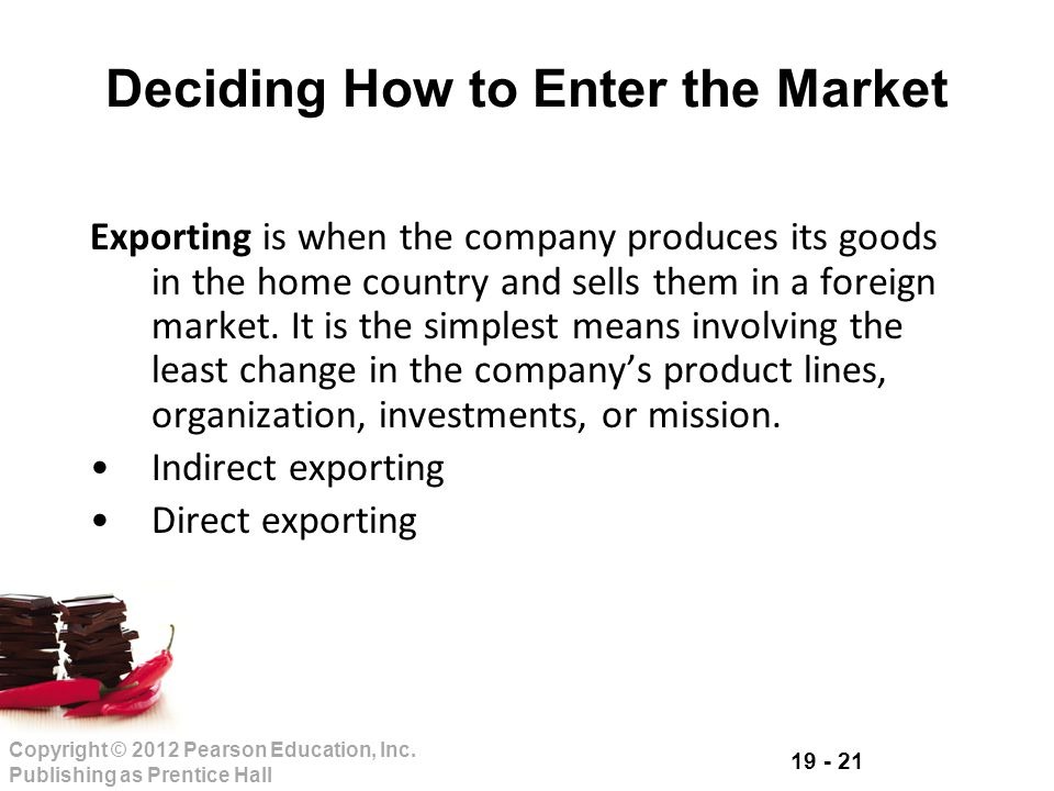 19 - 21 Copyright © 2012 Pearson Education, Inc. Publishing as Prentice Hall Deciding How to Enter the Market Exporting is when the company produces i