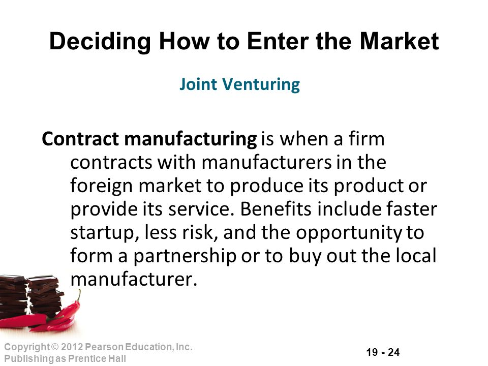 19 - 24 Copyright © 2012 Pearson Education, Inc. Publishing as Prentice Hall Deciding How to Enter the Market Contract manufacturing is when a firm co