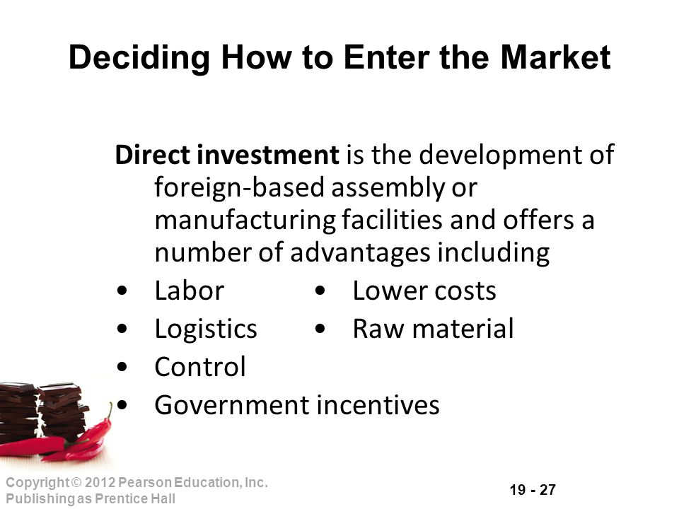 19 - 27 Copyright © 2012 Pearson Education, Inc. Publishing as Prentice Hall Deciding How to Enter the Market Direct investment is the development of