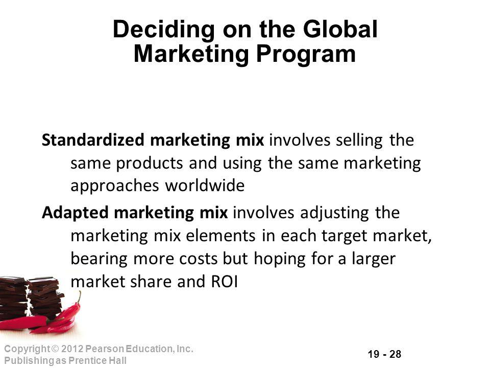 19 - 28 Copyright © 2012 Pearson Education, Inc. Publishing as Prentice Hall Deciding on the Global Marketing Program Standardized marketing mix invol