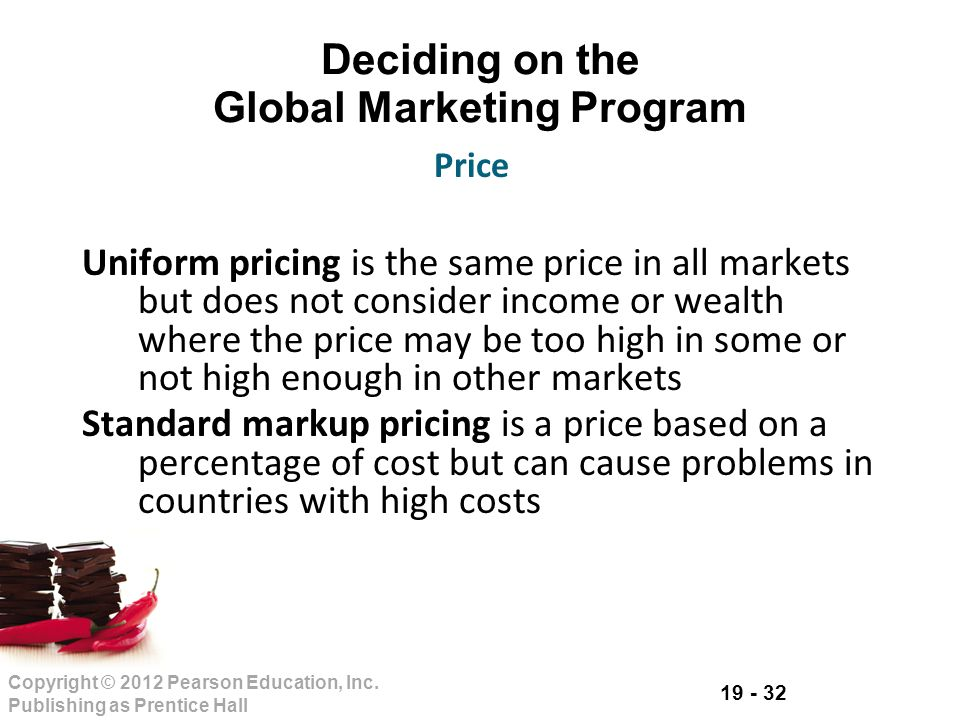 19 - 32 Copyright © 2012 Pearson Education, Inc. Publishing as Prentice Hall Deciding on the Global Marketing Program Uniform pricing is the same pric