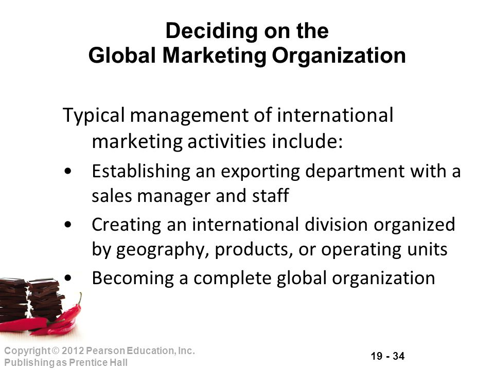 19 - 34 Copyright © 2012 Pearson Education, Inc. Publishing as Prentice Hall Deciding on the Global Marketing Organization Typical management of inter