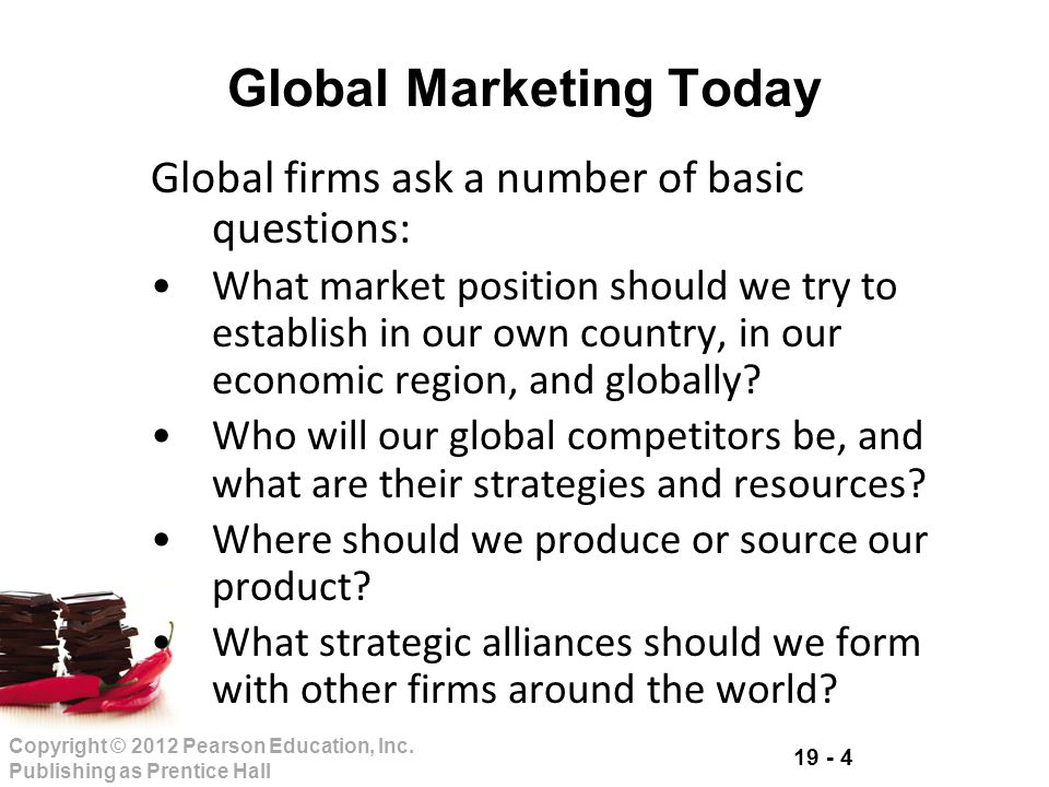 19 - 4 Copyright © 2012 Pearson Education, Inc. Publishing as Prentice Hall Global Marketing Today Global firms ask a number of basic questions: What