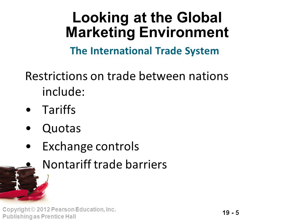 19 - 5 Copyright © 2012 Pearson Education, Inc. Publishing as Prentice Hall Looking at the Global Marketing Environment Restrictions on trade between