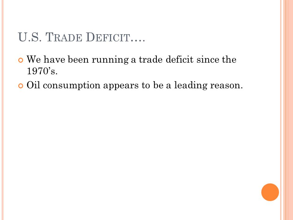 U.S. T RADE D EFICIT …. We have been running a trade deficit since the 1970s. Oil consumption appears to be a leading reason.