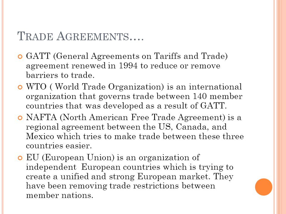 T RADE A GREEMENTS …. GATT (General Agreements on Tariffs and Trade) agreement renewed in 1994 to reduce or remove barriers to trade. WTO ( World Trad
