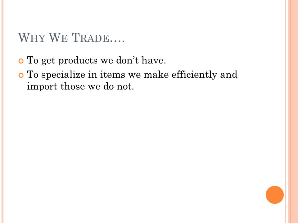 W HY W E T RADE …. To get products we dont have. To specialize in items we make efficiently and import those we do not.