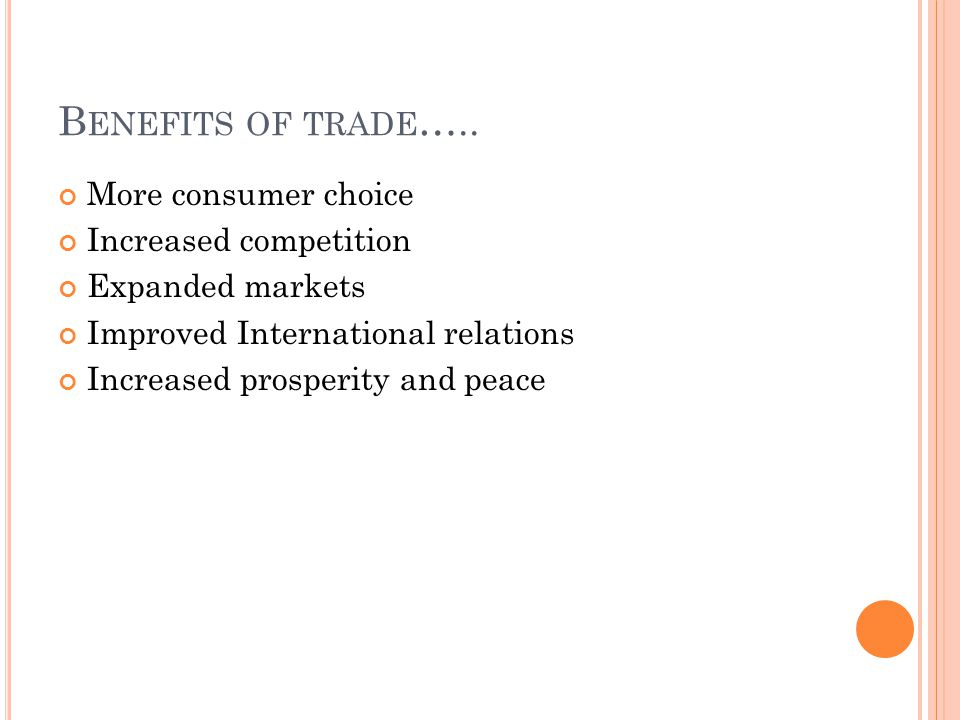 B ENEFITS OF TRADE ….. More consumer choice Increased competition Expanded markets Improved International relations Increased prosperity and peace