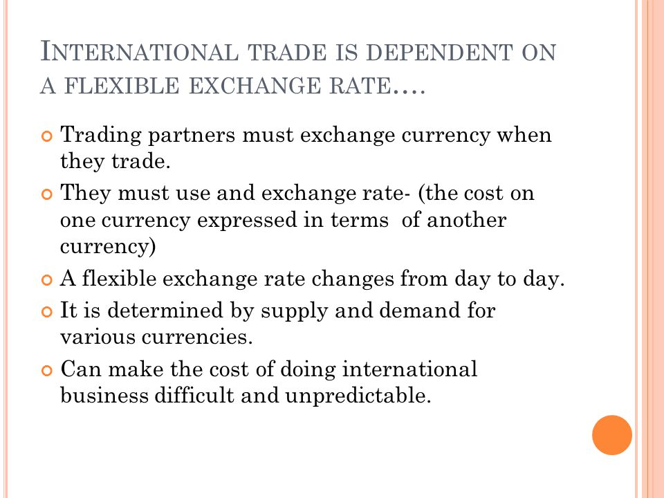 F ACTORS AFFECTING A FLEXIBLE EXCHANGE RATE … Changes in interest rates(a high interest rate increases the demand for the currency) Economic and political stability The strength or weakness of a nations currency affects the willingness of other nations to trade with it.