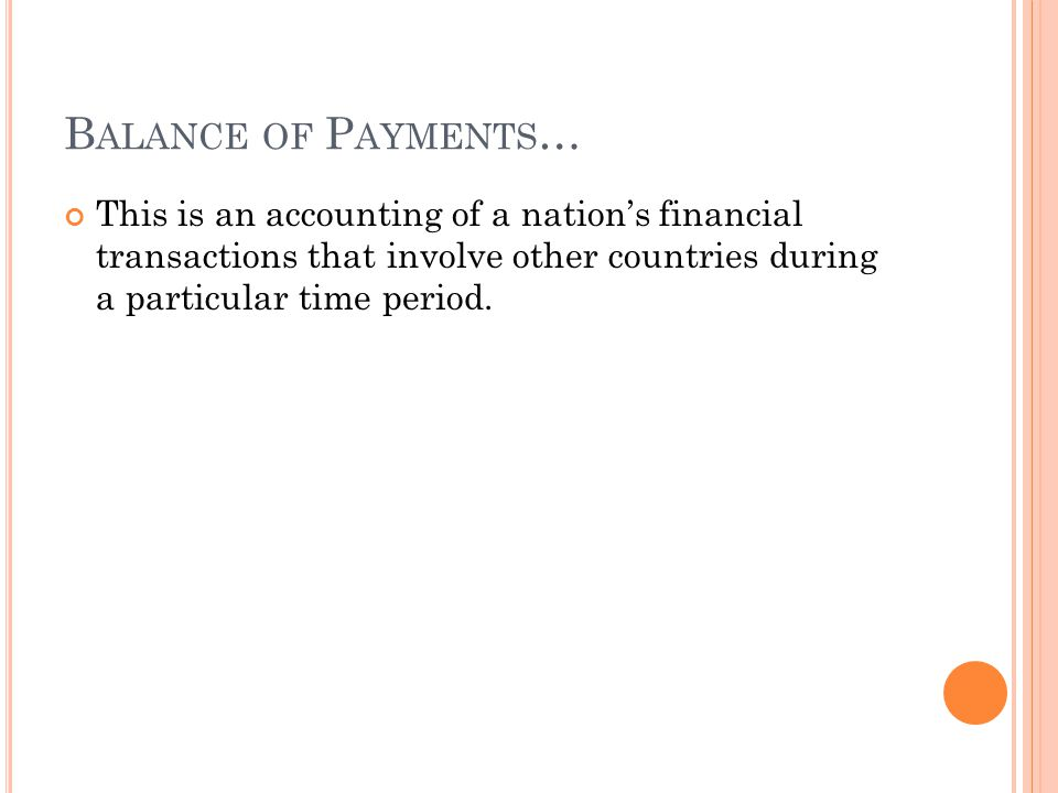 B ALANCE OF P AYMENTS … This is an accounting of a nations financial transactions that involve other countries during a particular time period.