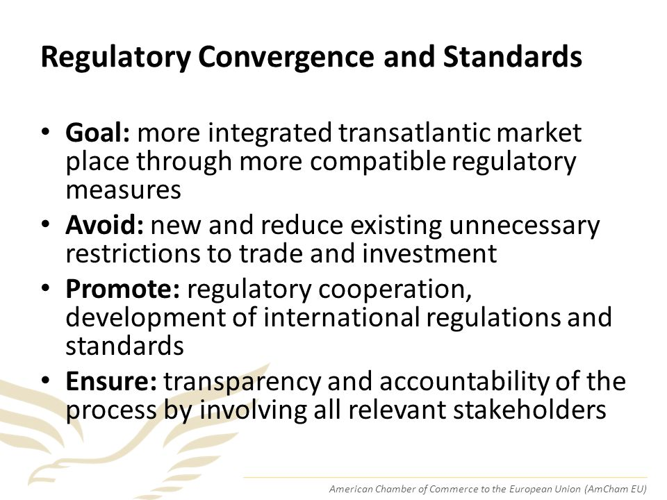 American Chamber of Commerce to the European Union (AmCham EU) Regulatory Convergence and Standards Goal: more integrated transatlantic market place through more compatible regulatory measures Avoid: new and reduce existing unnecessary restrictions to trade and investment Promote: regulatory cooperation, development of international regulations and standards Ensure: transparency and accountability of the process by involving all relevant stakeholders