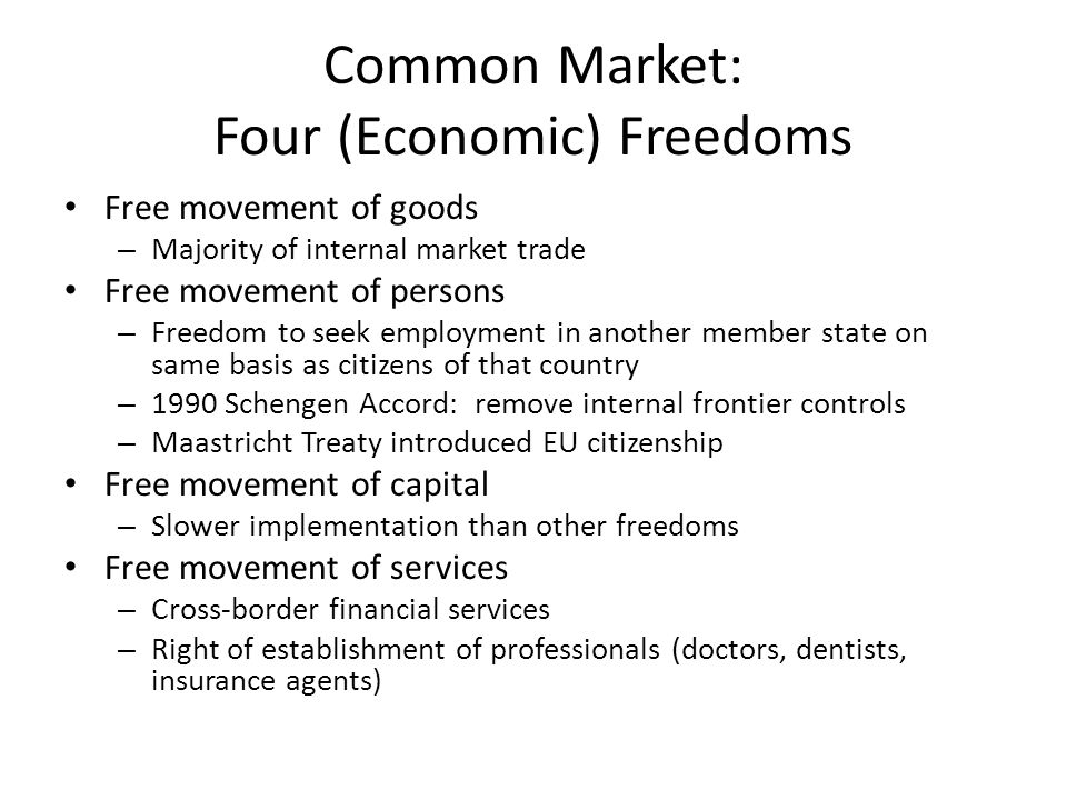 Common Market: Four (Economic) Freedoms Free movement of goods – Majority of internal market trade Free movement of persons – Freedom to seek employment in another member state on same basis as citizens of that country – 1990 Schengen Accord: remove internal frontier controls – Maastricht Treaty introduced EU citizenship Free movement of capital – Slower implementation than other freedoms Free movement of services – Cross-border financial services – Right of establishment of professionals (doctors, dentists, insurance agents)