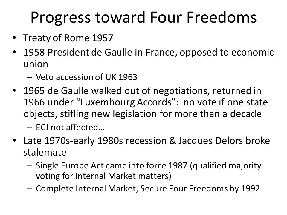 Progress toward Four Freedoms Treaty of Rome 1957 1958 President de Gaulle in France, opposed to economic union – Veto accession of UK 1963 1965 de Gaulle walked out of negotiations, returned in 1966 under Luxembourg Accords: no vote if one state objects, stifling new legislation for more than a decade – ECJ not affected… Late 1970s-early 1980s recession & Jacques Delors broke stalemate – Single Europe Act came into force 1987 (qualified majority voting for Internal Market matters) – Complete Internal Market, Secure Four Freedoms by 1992