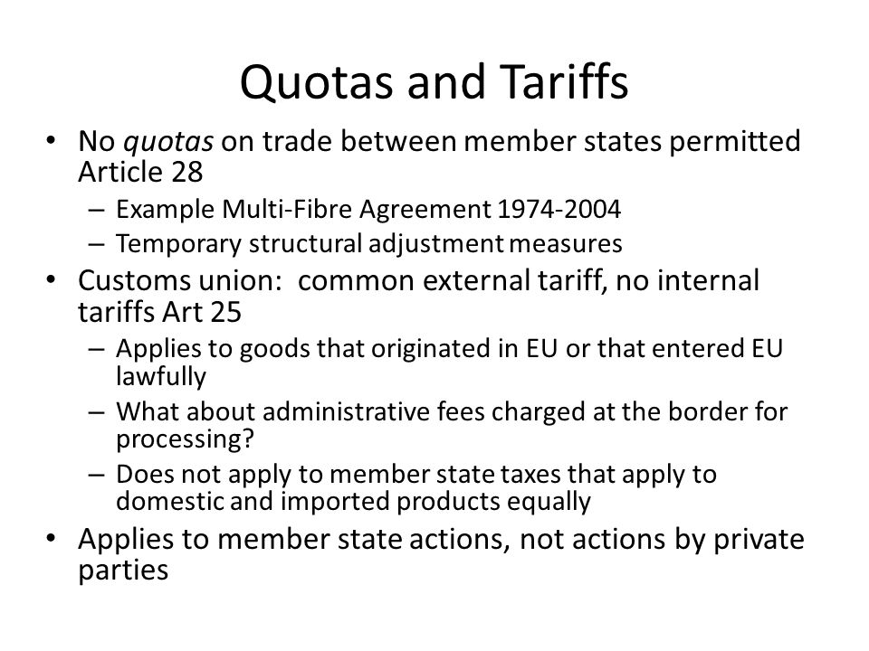 Quotas and Tariffs No quotas on trade between member states permitted Article 28 – Example Multi-Fibre Agreement 1974-2004 – Temporary structural adjustment measures Customs union: common external tariff, no internal tariffs Art 25 – Applies to goods that originated in EU or that entered EU lawfully – What about administrative fees charged at the border for processing.