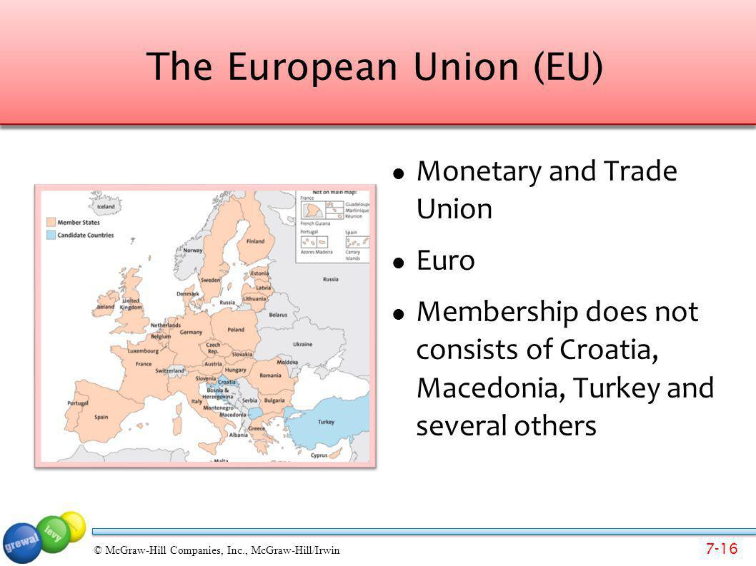 7-16 © McGraw-Hill Companies, Inc., McGraw-Hill/Irwin The European Union (EU) Monetary and Trade Union Euro Membership does not consists of Croatia, M