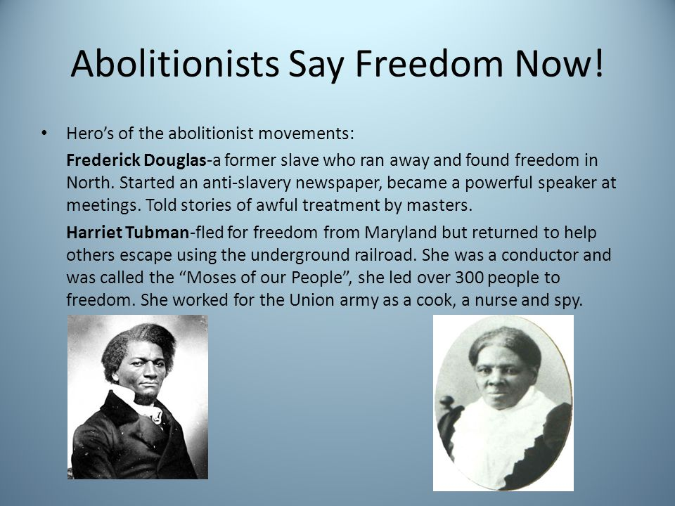 Abolitionists Say Freedom Now! Heros of the abolitionist movements: Frederick Douglas-a former slave who ran away and found freedom in North. Started
