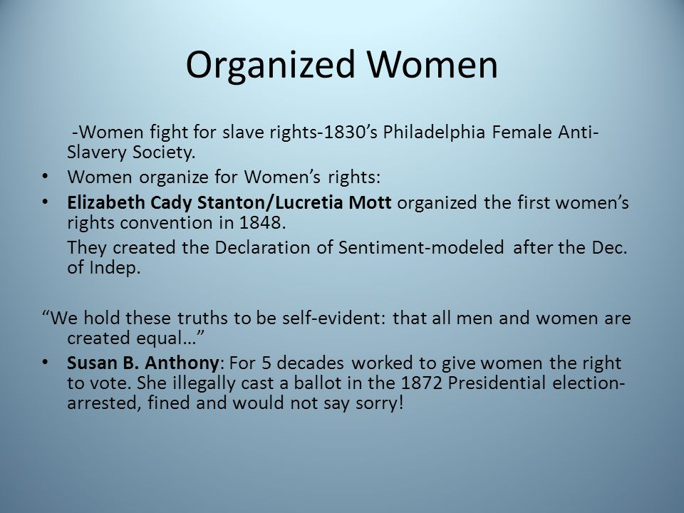 Organized Women -Women fight for slave rights-1830s Philadelphia Female Anti- Slavery Society. Women organize for Womens rights: Elizabeth Cady Stanto