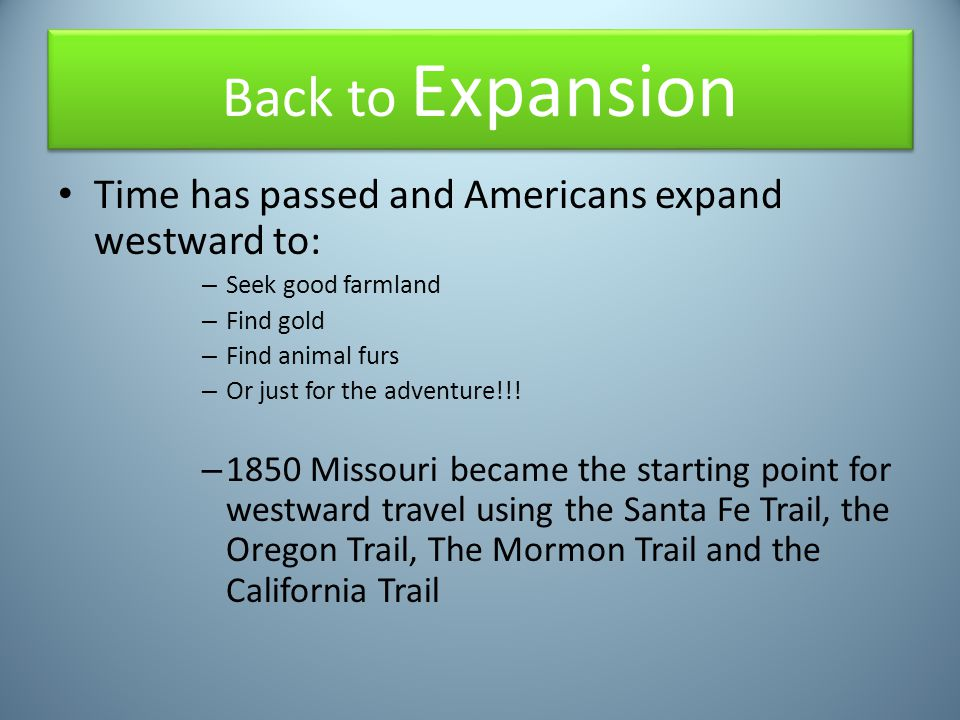 Back to Expansion Time has passed and Americans expand westward to: – Seek good farmland – Find gold – Find animal furs – Or just for the adventure!!!