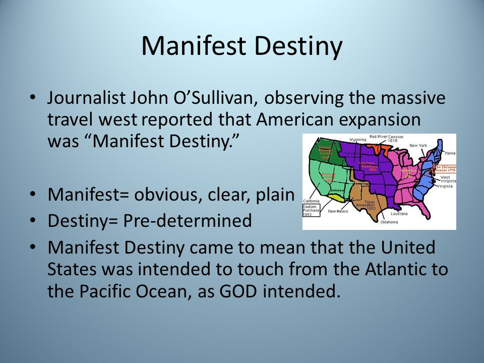 Manifest Destiny Journalist John OSullivan, observing the massive travel west reported that American expansion was Manifest Destiny.