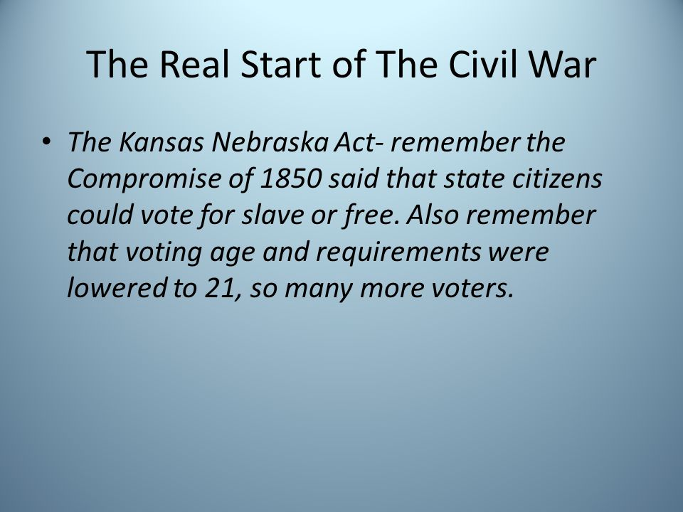 The Real Start of The Civil War The Kansas Nebraska Act- remember the Compromise of 1850 said that state citizens could vote for slave or free. Also r