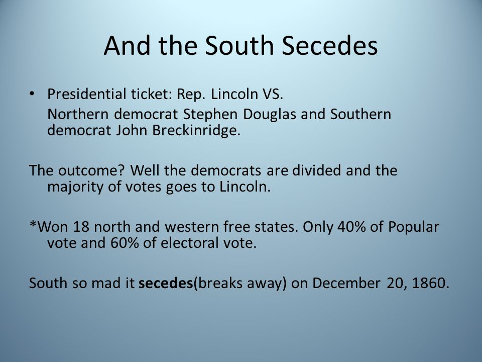 And the South Secedes Presidential ticket: Rep. Lincoln VS. Northern democrat Stephen Douglas and Southern democrat John Breckinridge. The outcome? We