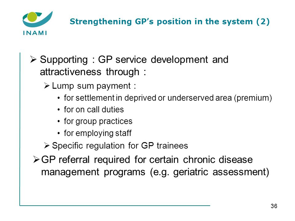 Strengthening GPs position in the system (2) Supporting : GP service development and attractiveness through : Lump sum payment : for settlement in deprived or underserved area (premium) for on call duties for group practices for employing staff Specific regulation for GP trainees GP referral required for certain chronic disease management programs (e.g.