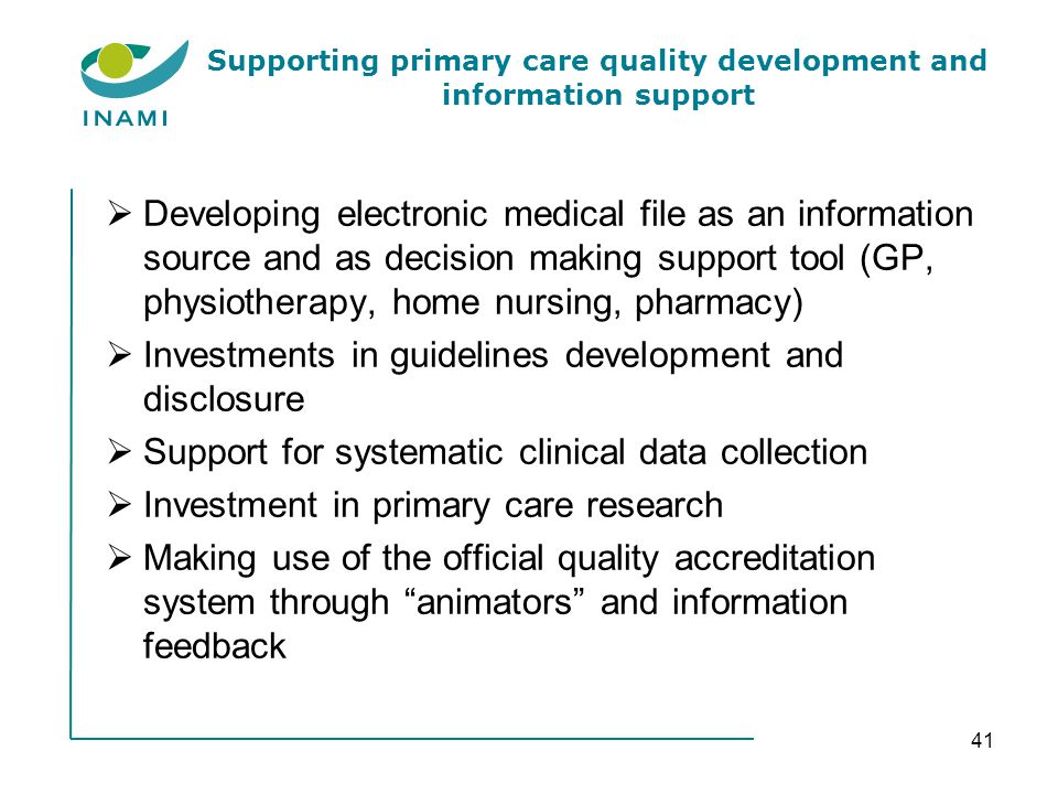 Supporting primary care quality development and information support Developing electronic medical file as an information source and as decision making support tool (GP, physiotherapy, home nursing, pharmacy) Investments in guidelines development and disclosure Support for systematic clinical data collection Investment in primary care research Making use of the official quality accreditation system through animators and information feedback 41