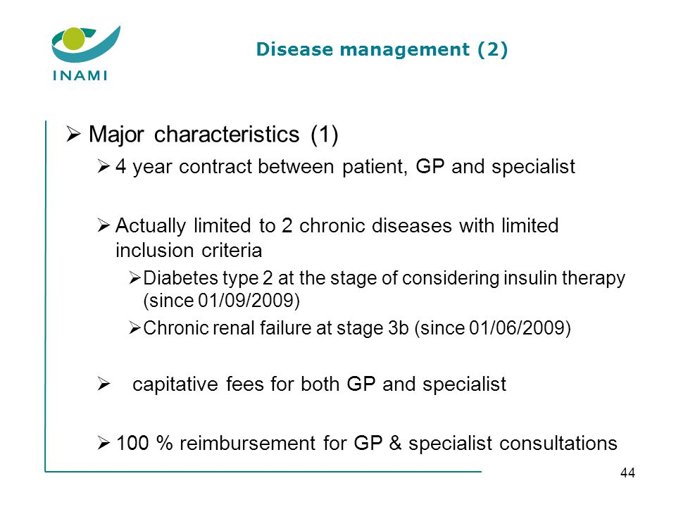 Disease management (2) Major characteristics (1) 4 year contract between patient, GP and specialist Actually limited to 2 chronic diseases with limited inclusion criteria Diabetes type 2 at the stage of considering insulin therapy (since 01/09/2009) Chronic renal failure at stage 3b (since 01/06/2009) capitative fees for both GP and specialist 100 % reimbursement for GP & specialist consultations 44