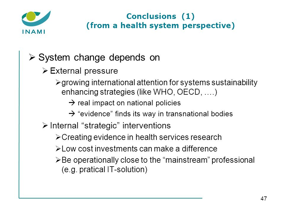 Conclusions (1) (from a health system perspective) System change depends on External pressure growing international attention for systems sustainability enhancing strategies (like WHO, OECD, ….) real impact on national policies evidence finds its way in transnational bodies Internal strategic interventions Creating evidence in health services research Low cost investments can make a difference Be operationally close to the mainstream professional (e.g.