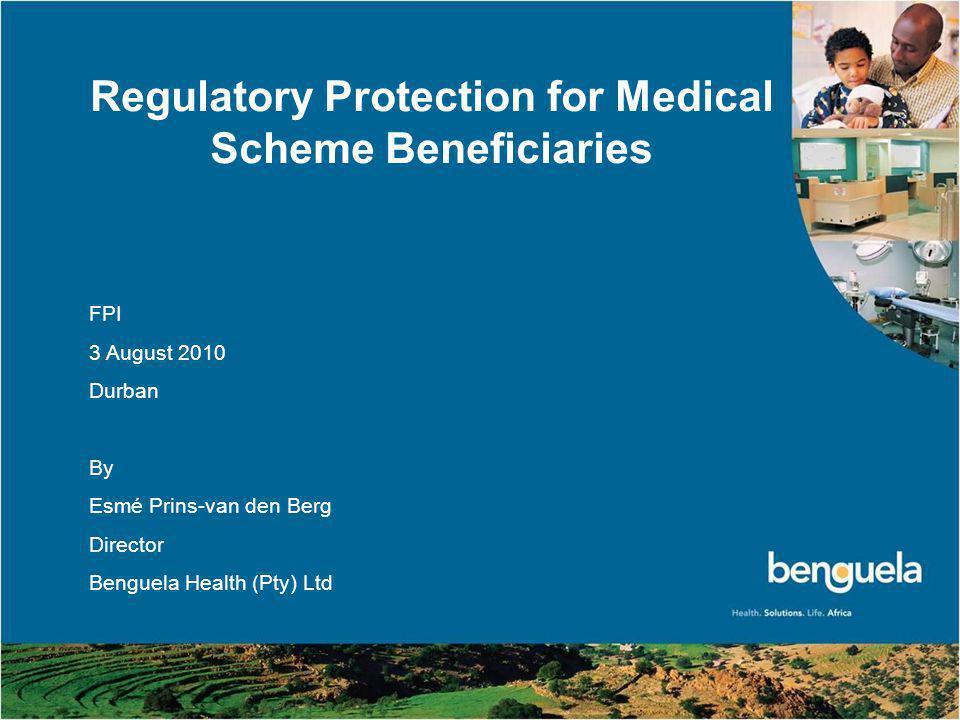 © Benguela Health (Pty) Ltd 2010 1 Regulatory Protection for Medical Scheme Beneficiaries FPI 3 August 2010 Durban By Esmé Prins-van den Berg Director