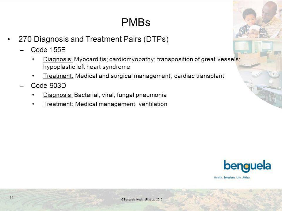 PMBs 270 Diagnosis and Treatment Pairs (DTPs) –Code 155E Diagnosis: Myocarditis; cardiomyopathy; transposition of great vessels; hypoplastic left heart syndrome Treatment: Medical and surgical management; cardiac transplant –Code 903D Diagnosis: Bacterial, viral, fungal pneumonia Treatment: Medical management, ventilation 11 © Benguela Health (Pty) Ltd 2010