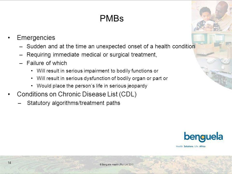 PMBs Emergencies –Sudden and at the time an unexpected onset of a health condition –Requiring immediate medical or surgical treatment, –Failure of which Will result in serious impairment to bodily functions or Will result in serious dysfunction of bodily organ or part or Would place the persons life in serious jeopardy Conditions on Chronic Disease List (CDL) –Statutory algorithms/treatment paths 14 © Benguela Health (Pty) Ltd 2010