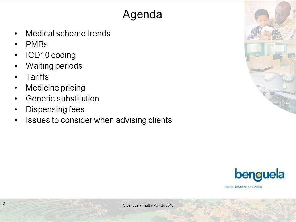 Agenda Medical scheme trends PMBs ICD10 coding Waiting periods Tariffs Medicine pricing Generic substitution Dispensing fees Issues to consider when advising clients © Benguela Health (Pty) Ltd 2010 2