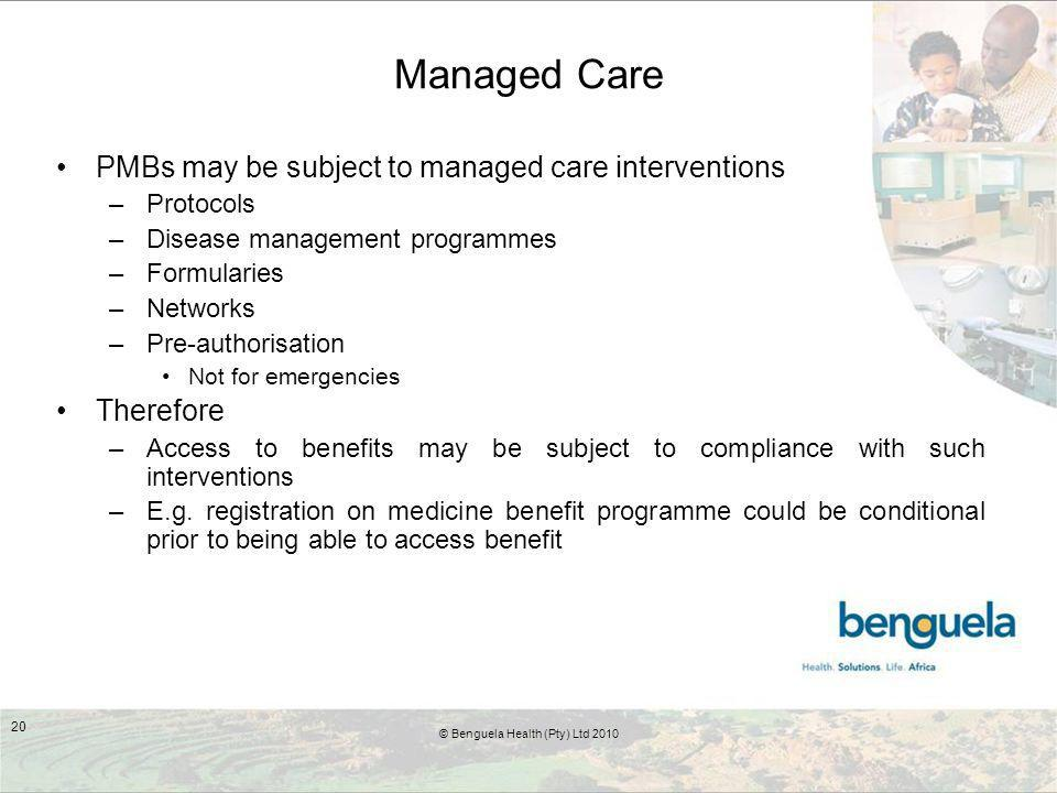 Managed Care PMBs may be subject to managed care interventions –Protocols –Disease management programmes –Formularies –Networks –Pre-authorisation Not