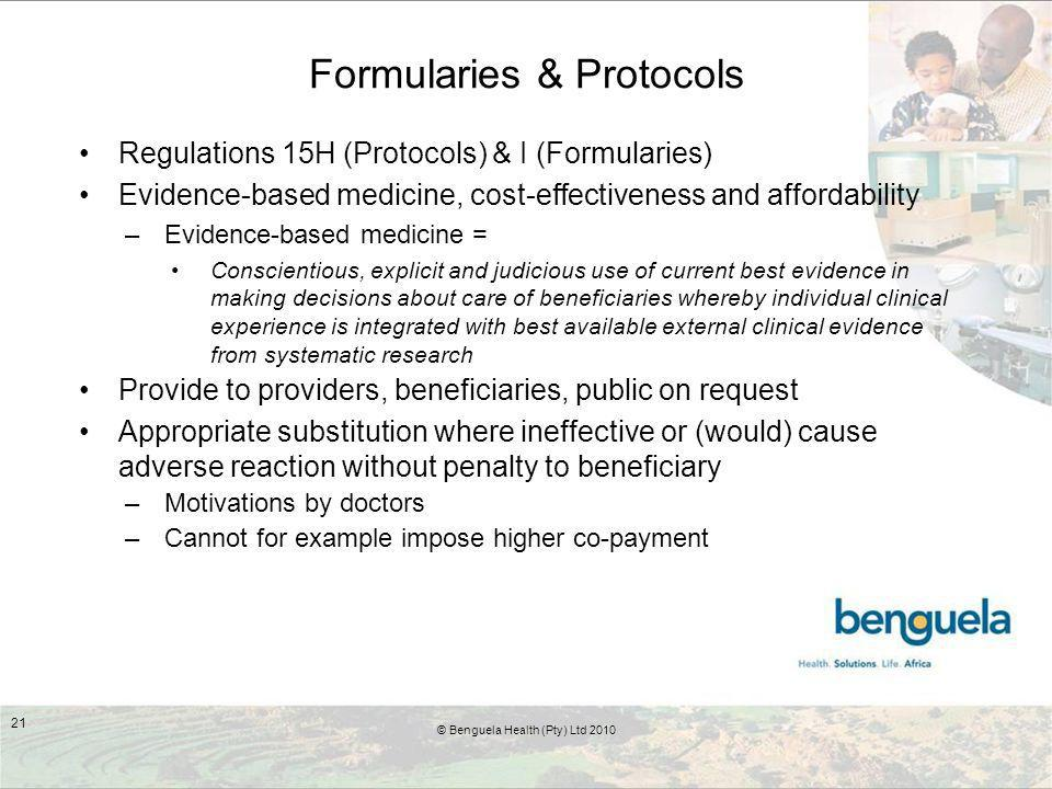 Formularies & Protocols Regulations 15H (Protocols) & I (Formularies) Evidence-based medicine, cost-effectiveness and affordability –Evidence-based medicine = Conscientious, explicit and judicious use of current best evidence in making decisions about care of beneficiaries whereby individual clinical experience is integrated with best available external clinical evidence from systematic research Provide to providers, beneficiaries, public on request Appropriate substitution where ineffective or (would) cause adverse reaction without penalty to beneficiary –Motivations by doctors –Cannot for example impose higher co-payment 21 © Benguela Health (Pty) Ltd 2010