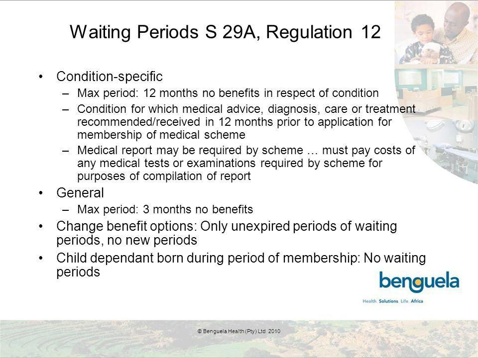 Waiting Periods S 29A, Regulation 12 Condition-specific –Max period: 12 months no benefits in respect of condition –Condition for which medical advice, diagnosis, care or treatment recommended/received in 12 months prior to application for membership of medical scheme –Medical report may be required by scheme … must pay costs of any medical tests or examinations required by scheme for purposes of compilation of report General –Max period: 3 months no benefits Change benefit options: Only unexpired periods of waiting periods, no new periods Child dependant born during period of membership: No waiting periods © Benguela Health (Pty) Ltd 2010