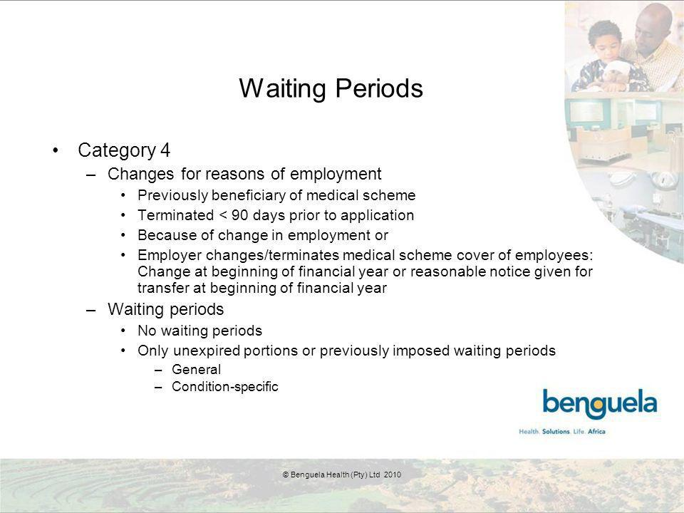 Waiting Periods Category 4 –Changes for reasons of employment Previously beneficiary of medical scheme Terminated < 90 days prior to application Because of change in employment or Employer changes/terminates medical scheme cover of employees: Change at beginning of financial year or reasonable notice given for transfer at beginning of financial year –Waiting periods No waiting periods Only unexpired portions or previously imposed waiting periods –General –Condition-specific © Benguela Health (Pty) Ltd 2010