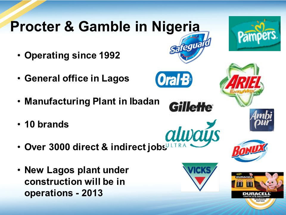 Operating since 1992 General office in Lagos Manufacturing Plant in Ibadan 10 brands Over 3000 direct & indirect jobs New Lagos plant under construction will be in operations - 2013 Procter & Gamble in Nigeria