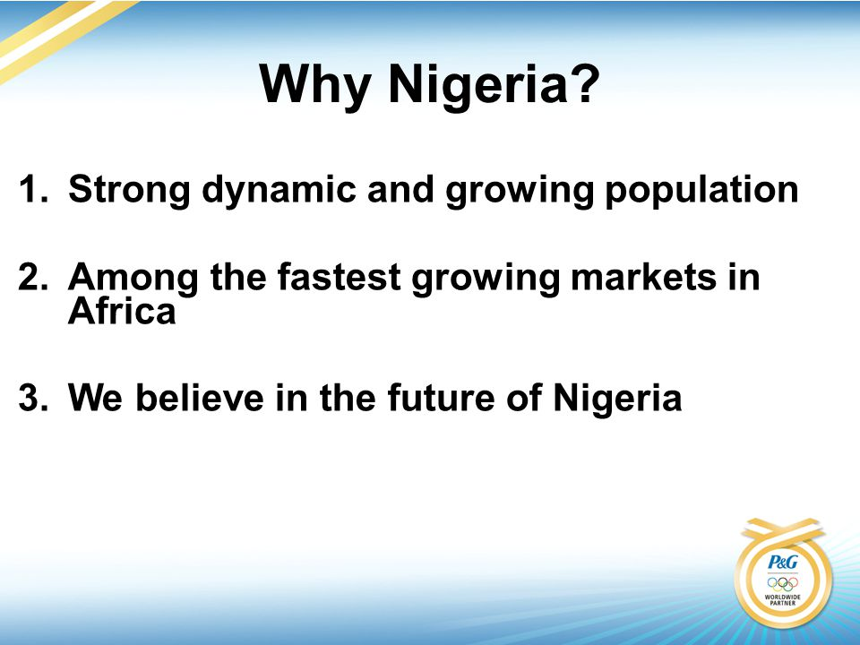 1.Strong dynamic and growing population 2.Among the fastest growing markets in Africa 3.We believe in the future of Nigeria Why Nigeria?